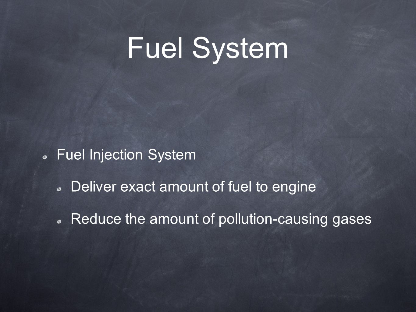Fuel System Fuel Injection System Deliver exact amount of fuel to engine Reduce the amount of pollution-causing gases