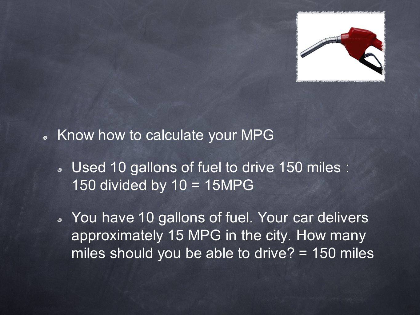 Know how to calculate your MPG Used 10 gallons of fuel to drive 150 miles : 150 divided by 10 = 15MPG You have 10 gallons of fuel. Your car delivers a