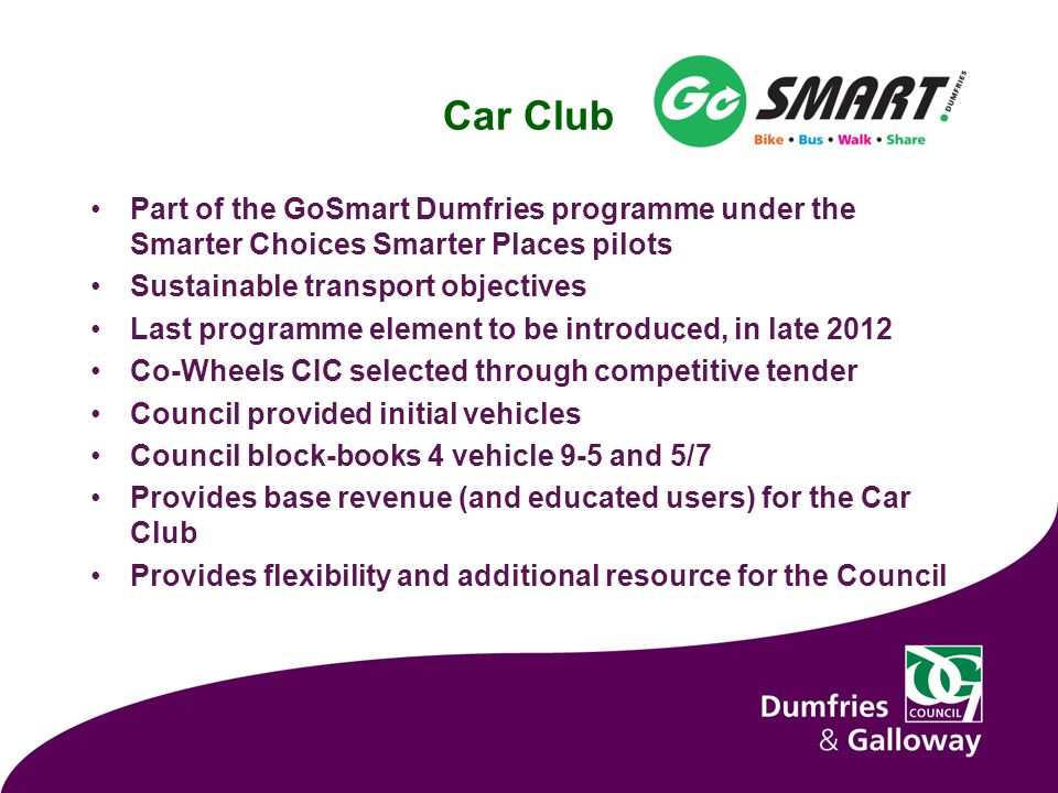 Car Club Part of the GoSmart Dumfries programme under the Smarter Choices Smarter Places pilots Sustainable transport objectives Last programme element to be introduced, in late 2012 Co-Wheels CIC selected through competitive tender Council provided initial vehicles Council block-books 4 vehicle 9-5 and 5/7 Provides base revenue (and educated users) for the Car Club Provides flexibility and additional resource for the Council