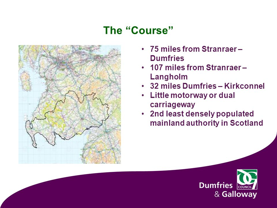 The Course 75 miles from Stranraer – Dumfries 107 miles from Stranraer – Langholm 32 miles Dumfries – Kirkconnel Little motorway or dual carriageway 2nd least densely populated mainland authority in Scotland