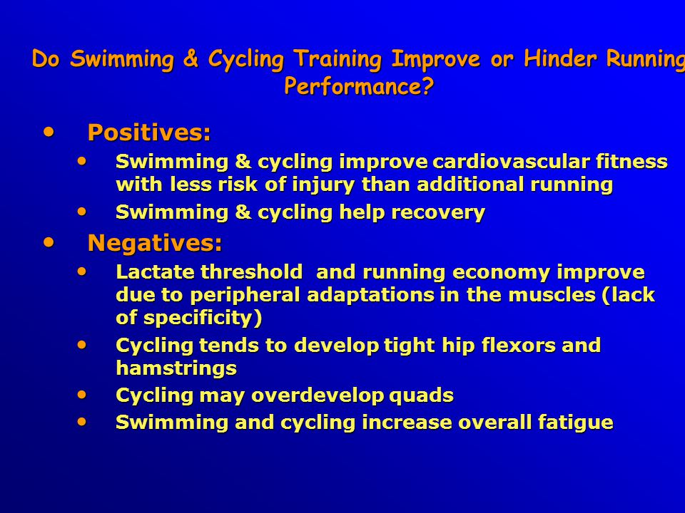 Do Swimming & Cycling Training Improve or Hinder Running Performance? Positives: Positives: Swimming & cycling improve cardiovascular fitness with les
