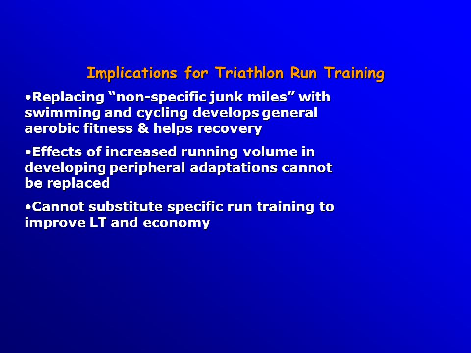 Implications for Triathlon Run Training Replacing non-specific junk miles with swimming and cycling develops general aerobic fitness & helps recoveryReplacing non-specific junk miles with swimming and cycling develops general aerobic fitness & helps recovery Effects of increased running volume in developing peripheral adaptations cannot be replacedEffects of increased running volume in developing peripheral adaptations cannot be replaced Cannot substitute specific run training to improve LT and economyCannot substitute specific run training to improve LT and economy