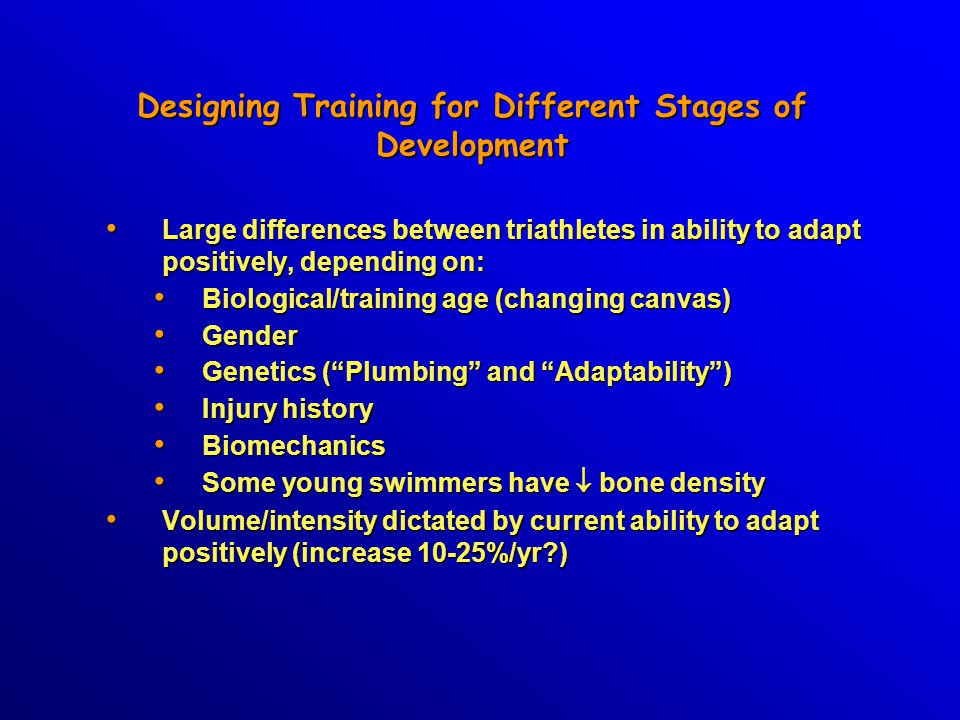 Designing Training for Different Stages of Development Large differences between triathletes in ability to adapt positively, depending on: Large differences between triathletes in ability to adapt positively, depending on: Biological/training age (changing canvas) Biological/training age (changing canvas) Gender Gender Genetics ( Plumbing and Adaptability ) Genetics ( Plumbing and Adaptability ) Injury history Injury history Biomechanics Biomechanics Some young swimmers have  bone density Some young swimmers have  bone density Volume/intensity dictated by current ability to adapt positively (increase 10-25%/yr?) Volume/intensity dictated by current ability to adapt positively (increase 10-25%/yr?)