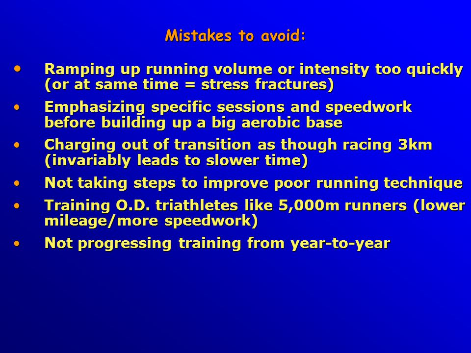 Mistakes to avoid: Ramping up running volume or intensity too quickly (or at same time = stress fractures) Ramping up running volume or intensity too