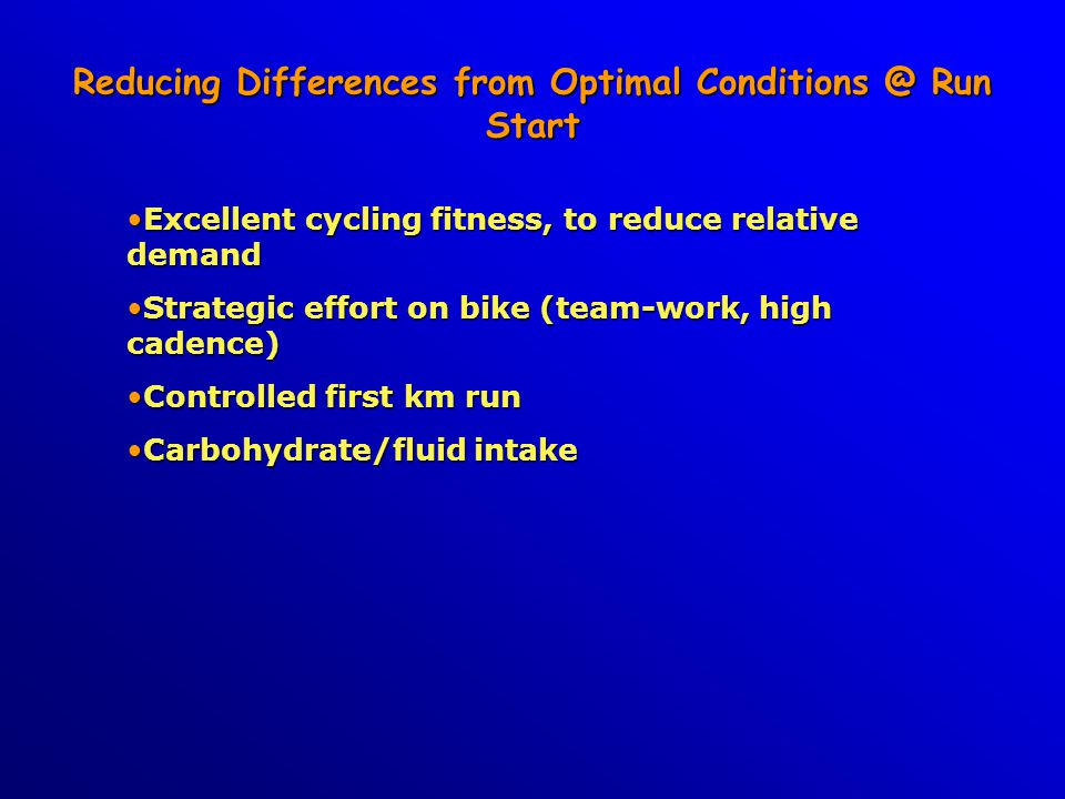 Reducing Differences from Optimal Conditions @ Run Start Excellent cycling fitness, to reduce relative demandExcellent cycling fitness, to reduce rela