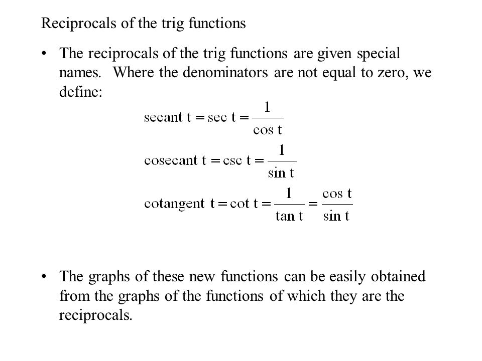 Reciprocals of the trig functions The reciprocals of the trig functions are given special names. Where the denominators are not equal to zero, we defi