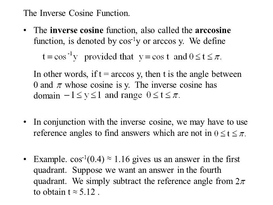 The Inverse Cosine Function. The inverse cosine function, also called the arccosine function, is denoted by cos -1 y or arccos y. We define In other w