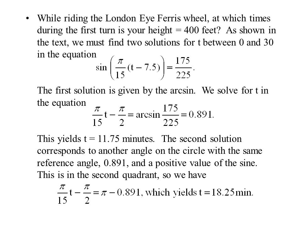 While riding the London Eye Ferris wheel, at which times during the first turn is your height = 400 feet? As shown in the text, we must find two solut
