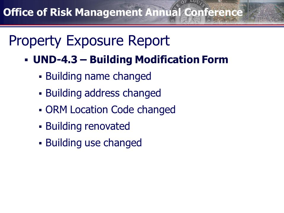 Property Exposure Report  UND-4.3 – Building Modification Form  Building name changed  Building address changed  ORM Location Code changed  Building renovated  Building use changed