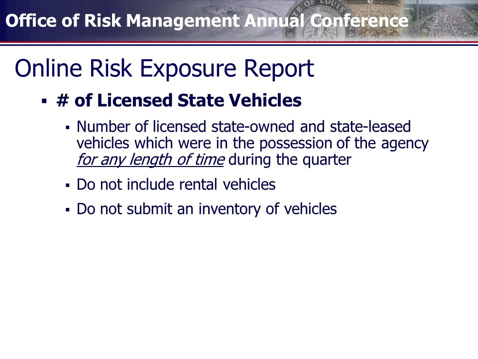 Office of Risk Management Annual Conference Online Risk Exposure Report  # of Licensed State Vehicles  Number of licensed state-owned and state-leased vehicles which were in the possession of the agency for any length of time during the quarter  Do not include rental vehicles  Do not submit an inventory of vehicles