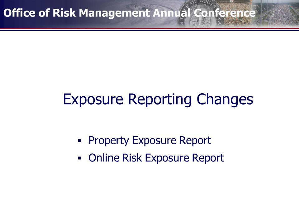 Office of Risk Management Annual Conference Exposure Reporting Changes  Property Exposure Report  Online Risk Exposure Report