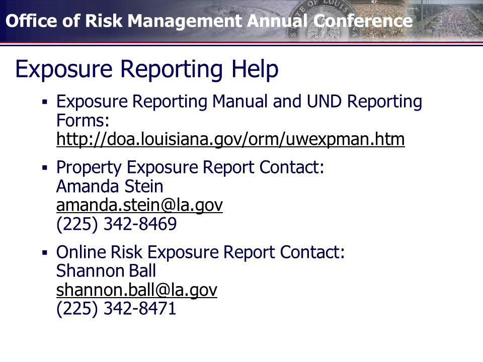 Office of Risk Management Annual Conference Exposure Reporting Help  Exposure Reporting Manual and UND Reporting Forms: http://doa.louisiana.gov/orm/uwexpman.htm http://doa.louisiana.gov/orm/uwexpman.htm  Property Exposure Report Contact: Amanda Stein amanda.stein@la.gov (225) 342-8469 amanda.stein@la.gov  Online Risk Exposure Report Contact: Shannon Ball shannon.ball@la.gov (225) 342-8471 shannon.ball@la.gov