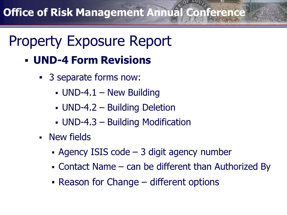Office of Risk Management Annual Conference Property Exposure Report  UND-4 Form Revisions  3 separate forms now:  UND-4.1 – New Building  UND-4.2 – Building Deletion  UND-4.3 – Building Modification  New fields  Agency ISIS code – 3 digit agency number  Contact Name – can be different than Authorized By  Reason for Change – different options