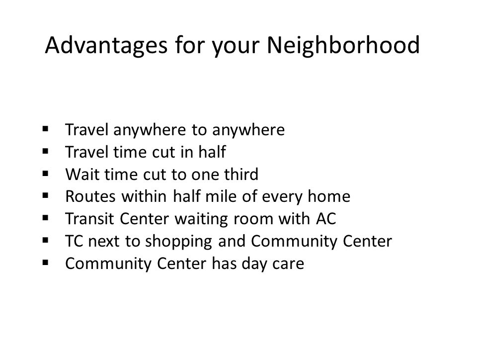 Advantages for your Neighborhood  Travel anywhere to anywhere  Travel time cut in half  Wait time cut to one third  Routes within half mile of every home  Transit Center waiting room with AC  TC next to shopping and Community Center  Community Center has day care