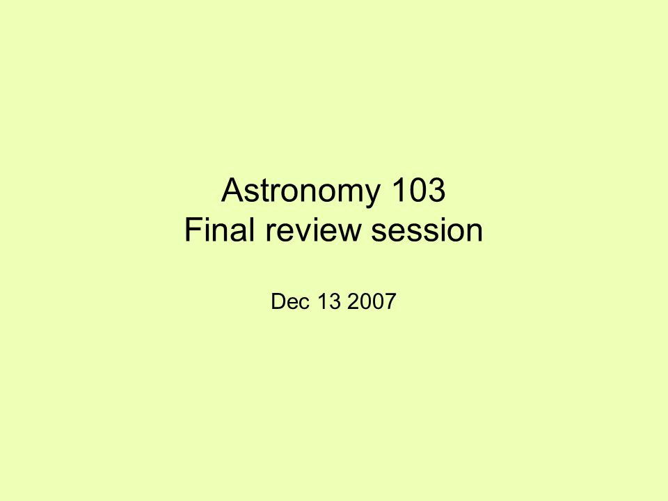 Astronomy 103 Final review session Dec 13 2007