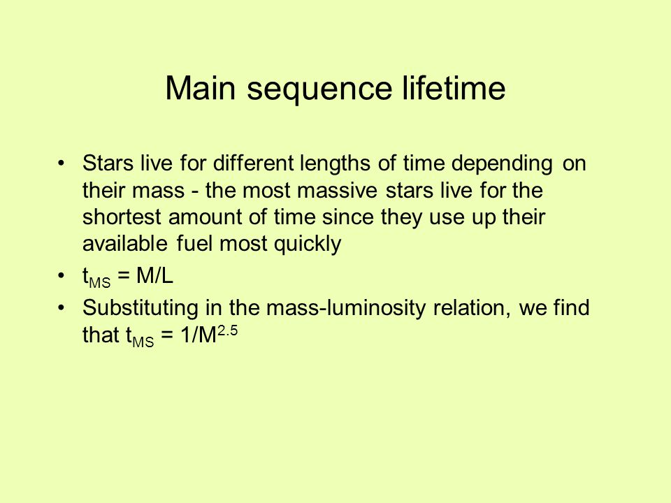 Main sequence lifetime Stars live for different lengths of time depending on their mass - the most massive stars live for the shortest amount of time