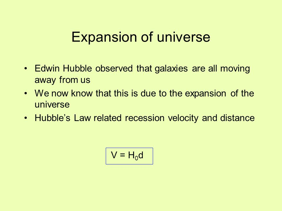 Expansion of universe Edwin Hubble observed that galaxies are all moving away from us We now know that this is due to the expansion of the universe Hu