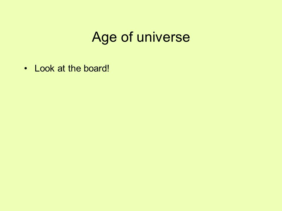 Age of universe Look at the board!