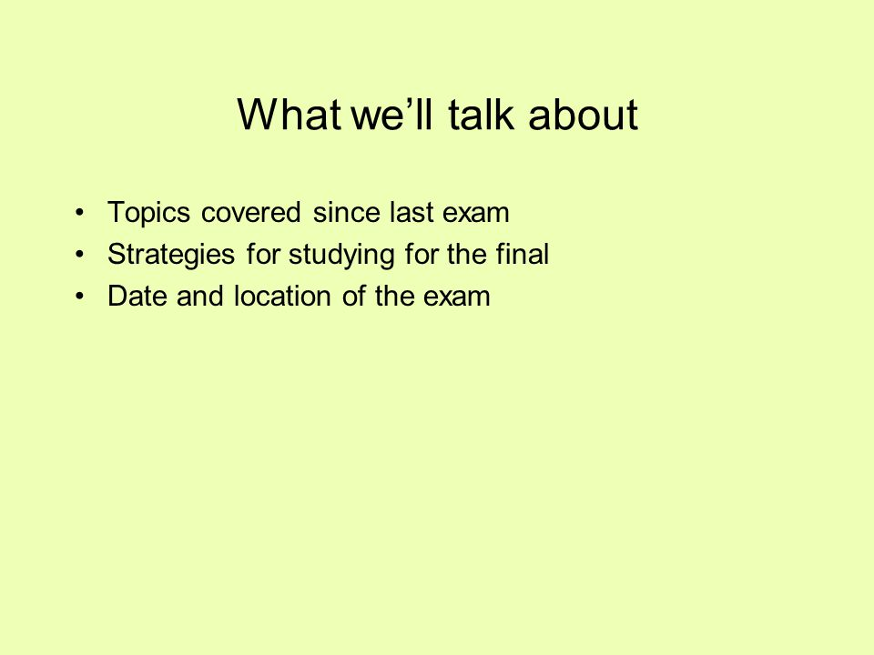 What we'll talk about Topics covered since last exam Strategies for studying for the final Date and location of the exam
