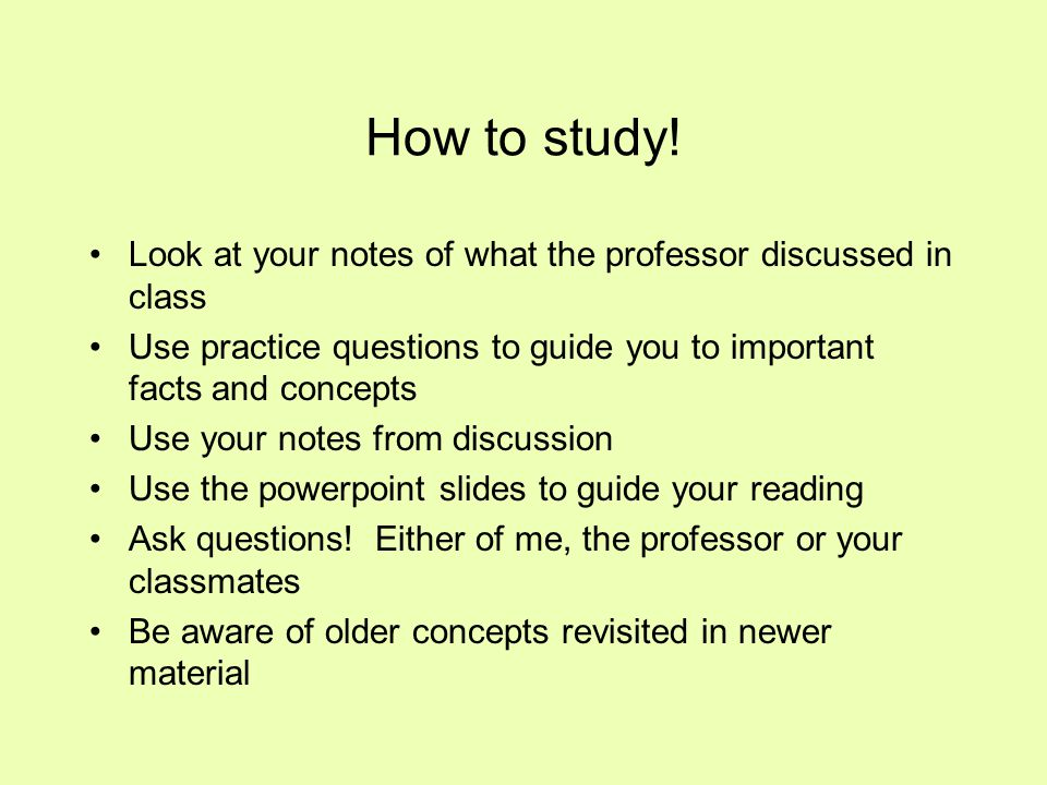 How to study! Look at your notes of what the professor discussed in class Use practice questions to guide you to important facts and concepts Use your