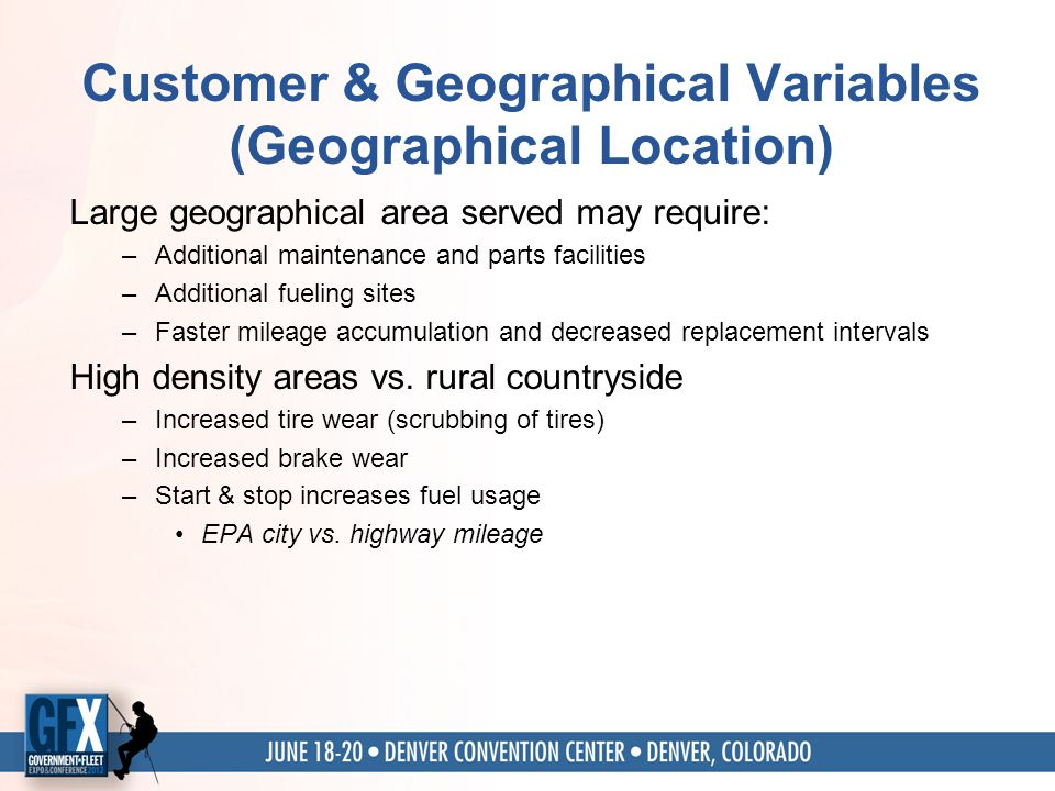 Customer & Geographical Variables (Geographical Location) Large geographical area served may require: –Additional maintenance and parts facilities –Additional fueling sites –Faster mileage accumulation and decreased replacement intervals High density areas vs.