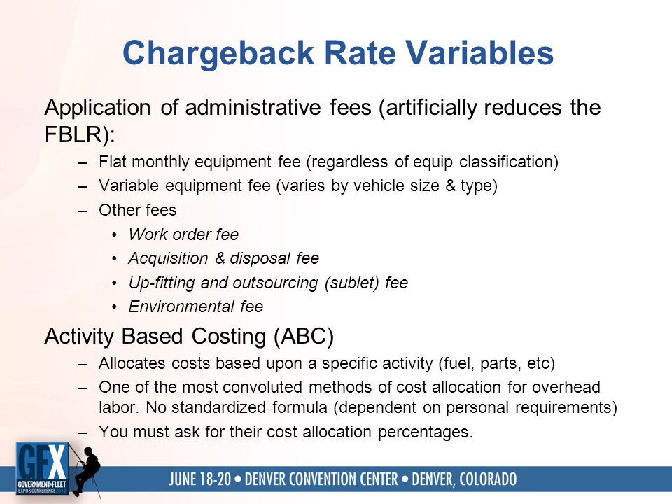 Chargeback Rate Variables Application of administrative fees (artificially reduces the FBLR): –Flat monthly equipment fee (regardless of equip classification) –Variable equipment fee (varies by vehicle size & type) –Other fees Work order fee Acquisition & disposal fee Up-fitting and outsourcing (sublet) fee Environmental fee Activity Based Costing (ABC) –Allocates costs based upon a specific activity (fuel, parts, etc) –One of the most convoluted methods of cost allocation for overhead labor.