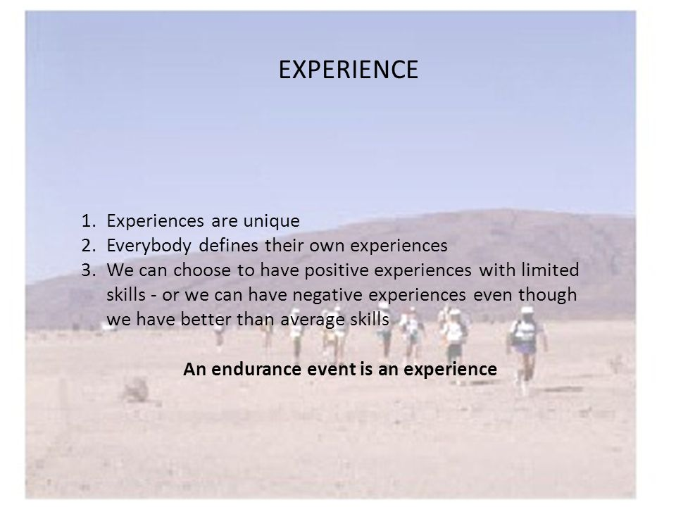 EXPERIENCE 1.Experiences are unique 2.Everybody defines their own experiences 3.We can choose to have positive experiences with limited skills - or we can have negative experiences even though we have better than average skills An endurance event is an experience
