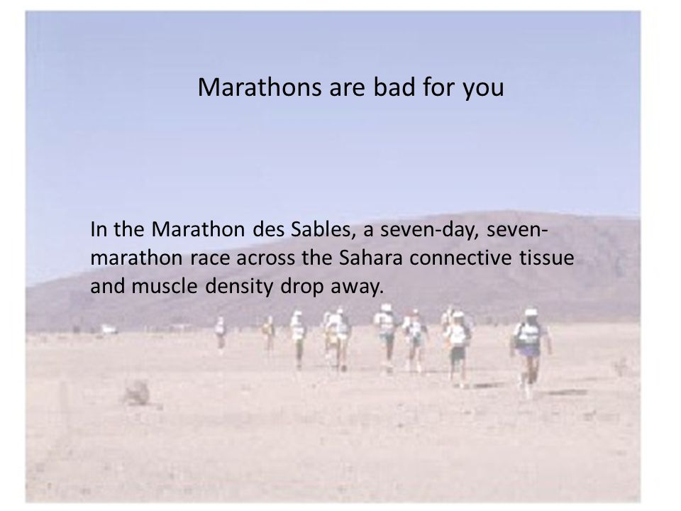 Marathons are bad for you In the Marathon des Sables, a seven-day, seven- marathon race across the Sahara connective tissue and muscle density drop away.