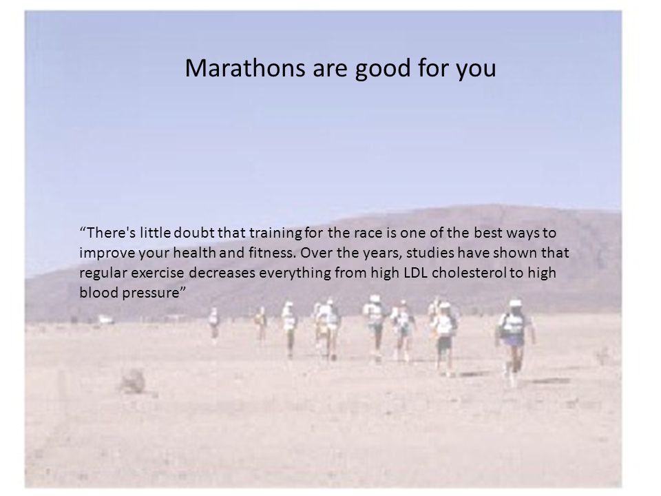 Marathons are good for you There s little doubt that training for the race is one of the best ways to improve your health and fitness.