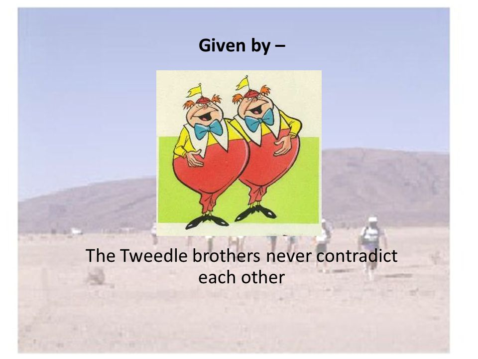 Given by – The Tweedle brothers never contradict each other