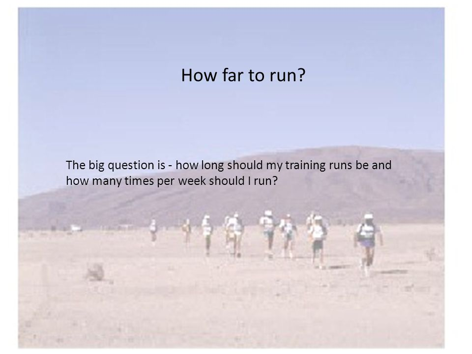 How far to run? The big question is - how long should my training runs be and how many times per week should I run?