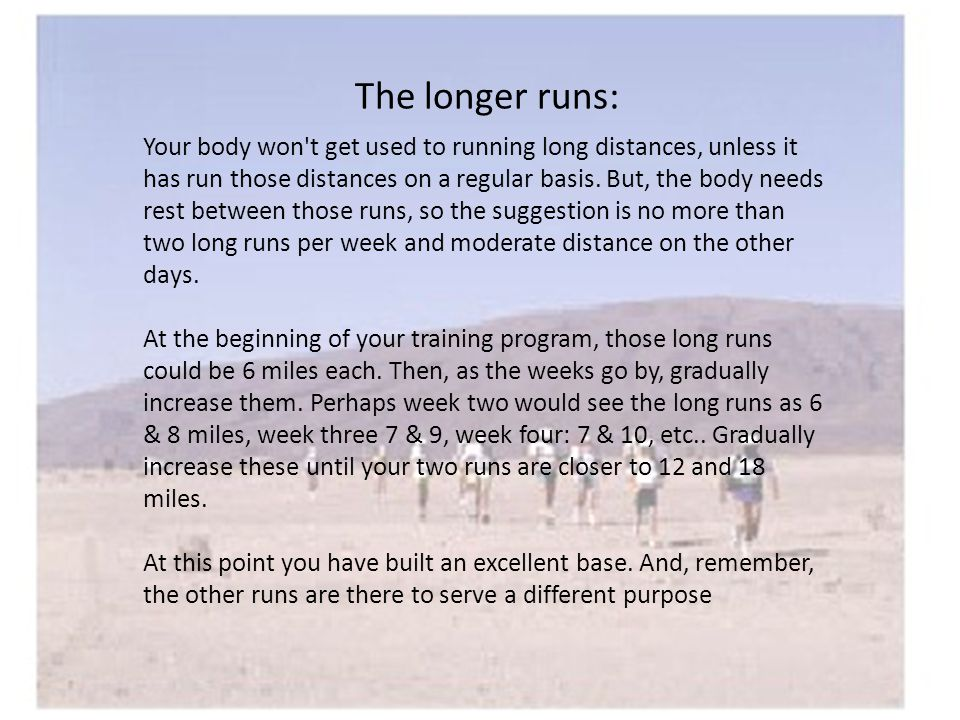 The longer runs: Your body won t get used to running long distances, unless it has run those distances on a regular basis.