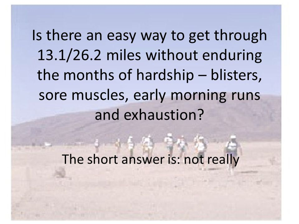 Is there an easy way to get through 13.1/26.2 miles without enduring the months of hardship – blisters, sore muscles, early morning runs and exhaustion.
