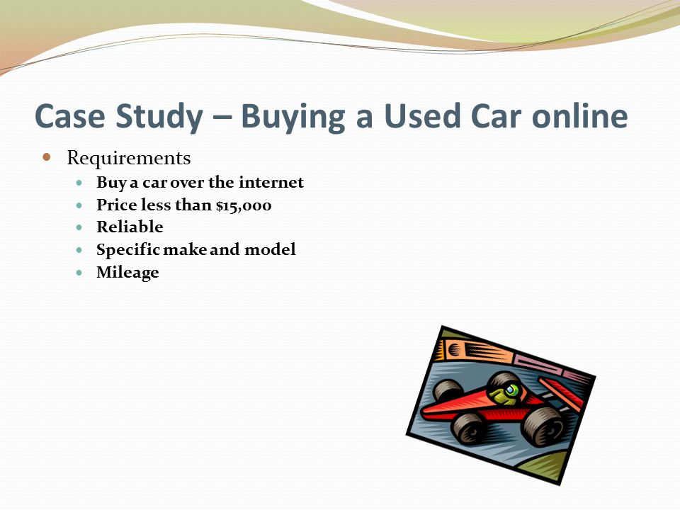 Case Study – Buying a Used Car online Requirements Buy a car over the internet Price less than $15,000 Reliable Specific make and model Mileage