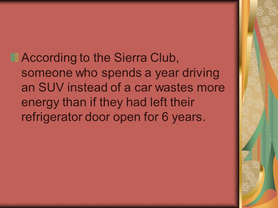 According to the Sierra Club, someone who spends a year driving an SUV instead of a car wastes more energy than if they had left their refrigerator door open for 6 years.
