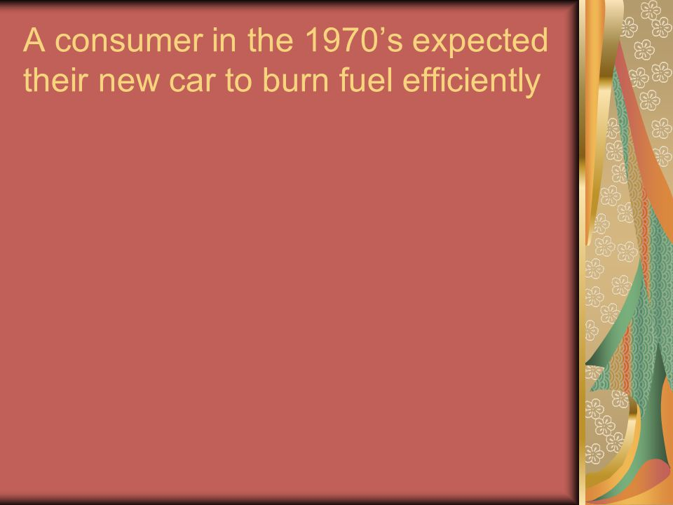 A consumer in the 1970's expected their new car to burn fuel efficiently