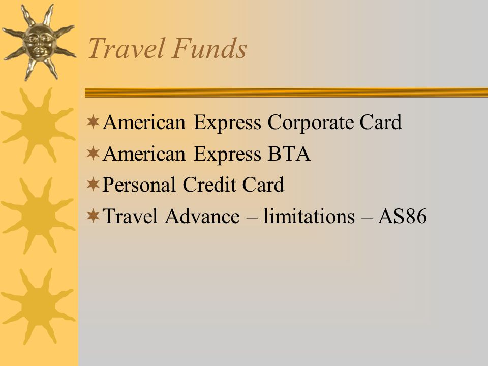 American Express Corporate Card Program  Employee Corporate Card  BTA – Business Travel Account –Airfare only –Employee travel –Official guests of LSU –Personal travel disallowed –Reconciliation and payment