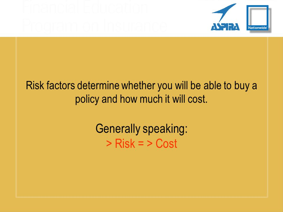 Risk factors determine whether you will be able to buy a policy and how much it will cost.