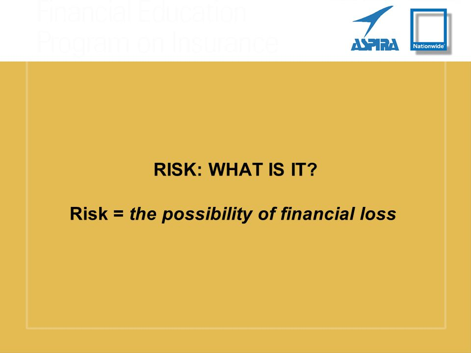 RISK: WHAT IS IT Risk = the possibility of financial loss