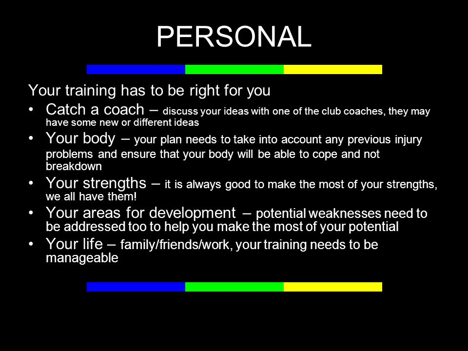 PERSONAL Your training has to be right for you Catch a coach – discuss your ideas with one of the club coaches, they may have some new or different ideas Your body – your plan needs to take into account any previous injury problems and ensure that your body will be able to cope and not breakdown Your strengths – it is always good to make the most of your strengths, we all have them.