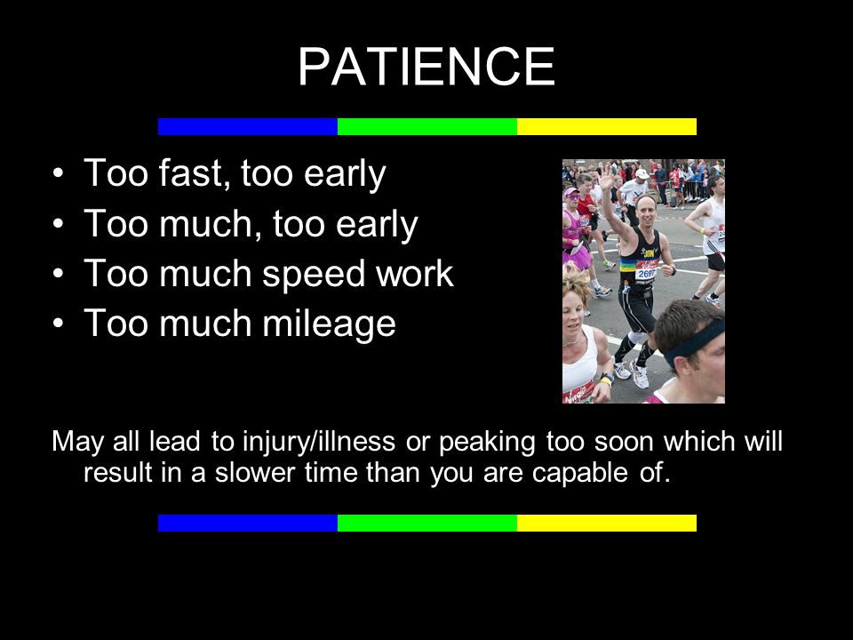 PATIENCE Too fast, too early Too much, too early Too much speed work Too much mileage May all lead to injury/illness or peaking too soon which will result in a slower time than you are capable of.