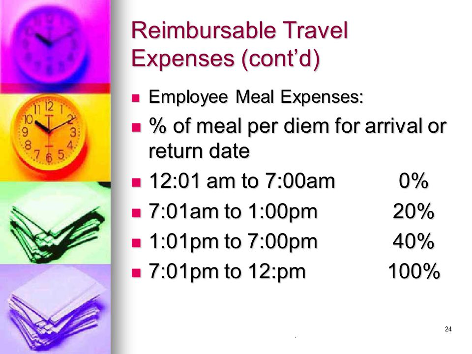 24 Reimbursable Travel Expenses (cont'd) Employee Meal Expenses: Employee Meal Expenses: % of meal per diem for arrival or return date % of meal per d