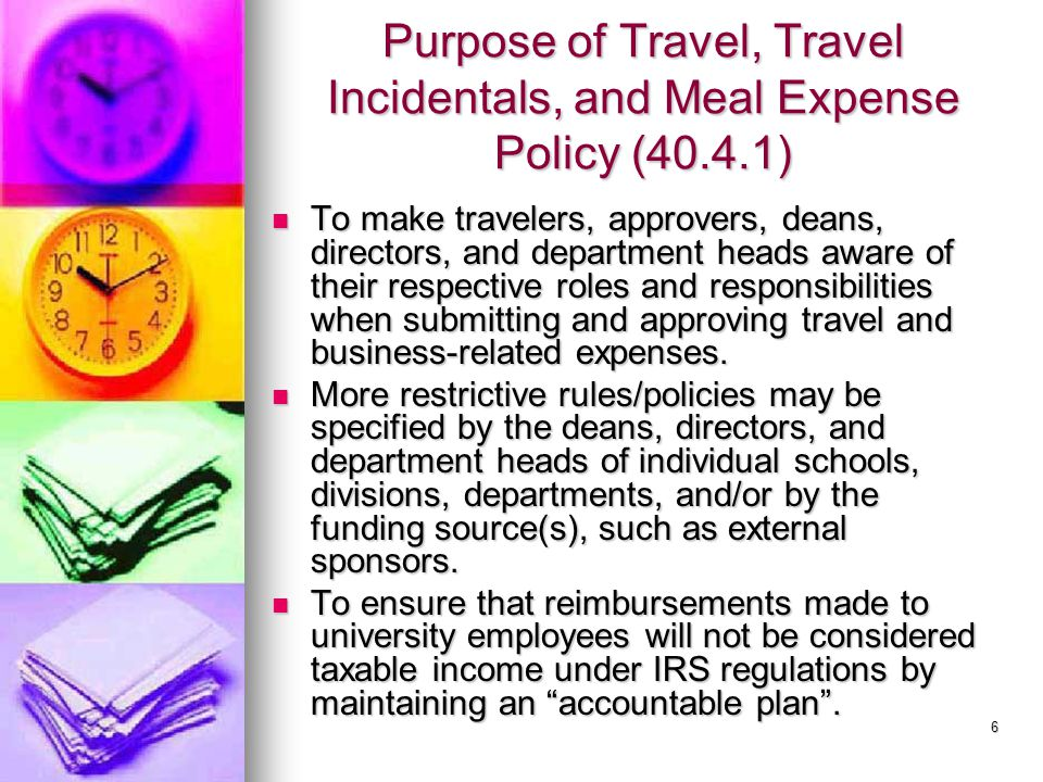 7 IRS-Accountable Plan Must meet all 3 of the following conditions or the expenses may be taxable to the traveler: Must meet all 3 of the following conditions or the expenses may be taxable to the traveler: There must be a business connection.