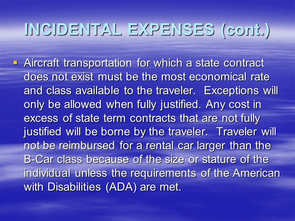 INCIDENTAL EXPENSES (cont.)  Common Carrier Express – Travelers whose transportation is by common carrier shall make use of any state term aircraft or auto rental contracts that are in effect at the time.