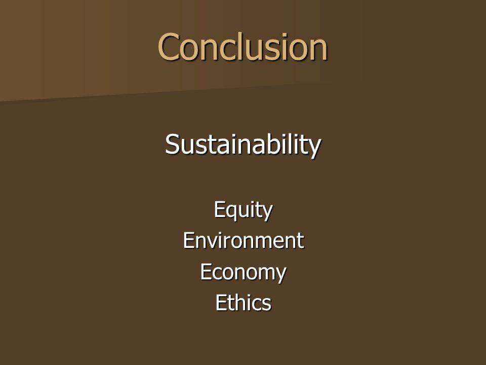 Conclusion SustainabilityEquityEnvironmentEconomyEthics