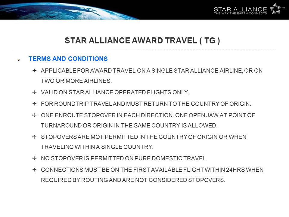 STAR ALLIANCE AWARD TRAVEL ( TG ) TERMS AND CONDITIONS (continue)  BACKTRACKING IS ALLOWED WHEN REQUIRED BY THE STAR ALLIANCE NETWORK FOR CONNECTING FLIGHTS ONLY, AND STOPOVERS ARE NOT ALLOWED WHEN BACKTRACKING.