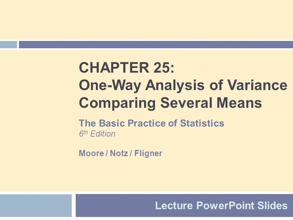 CHAPTER 25: One-Way Analysis of Variance Comparing Several Means Lecture PowerPoint Slides The Basic Practice of Statistics 6 th Edition Moore / Notz