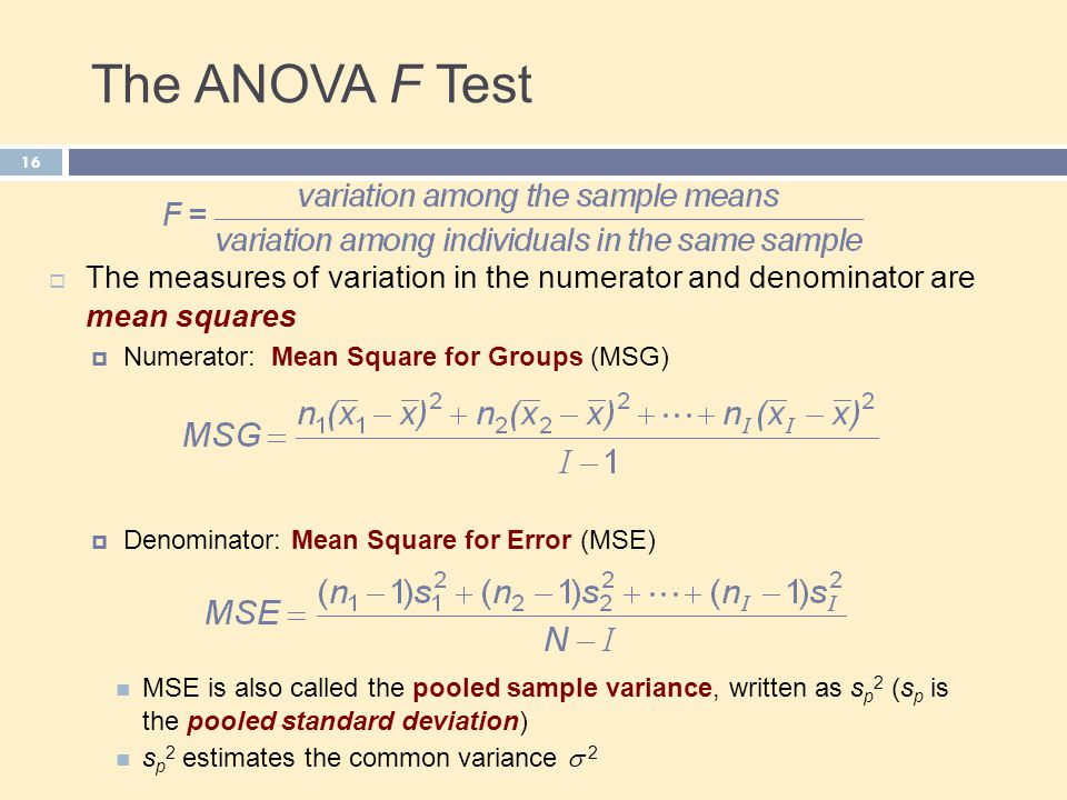 The ANOVA F Test 16  The measures of variation in the numerator and denominator are mean squares  Numerator: Mean Square for Groups (MSG)  Denomina