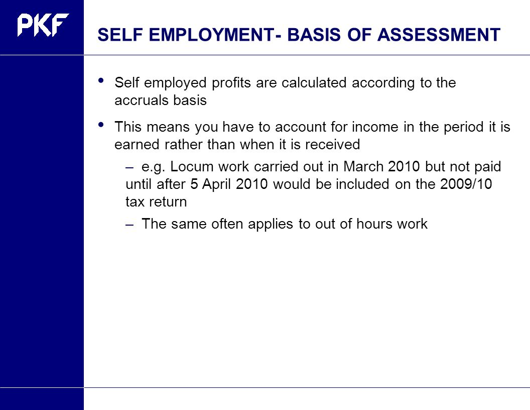 SELF EMPLOYMENT- BASIS OF ASSESSMENT Self employed profits are calculated according to the accruals basis This means you have to account for income in the period it is earned rather than when it is received –e.g.