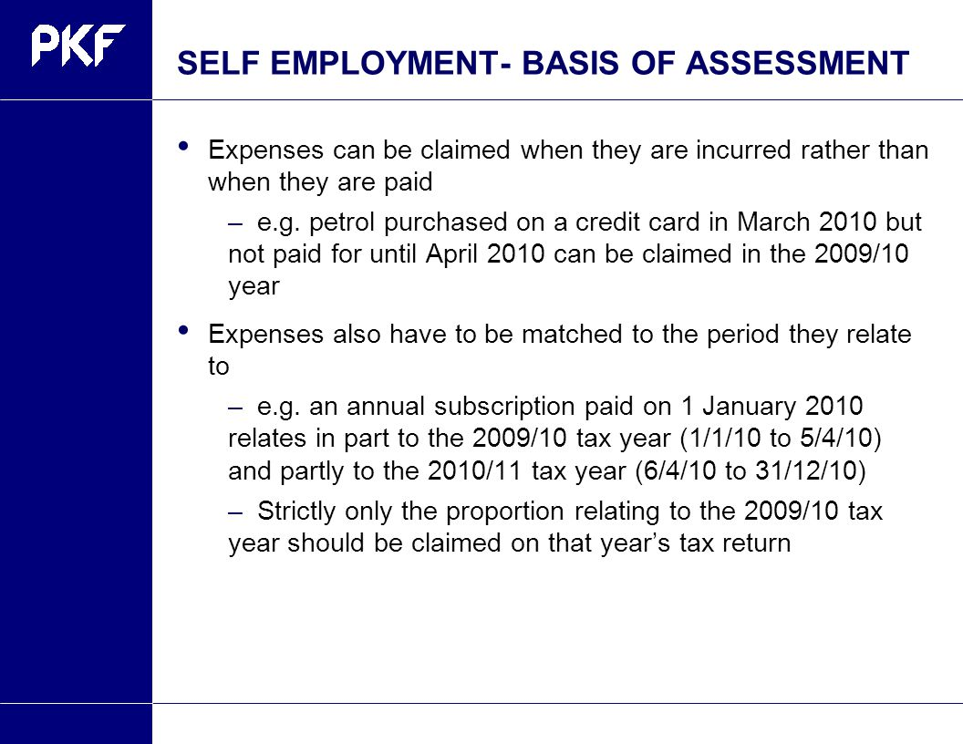 SELF EMPLOYMENT- BASIS OF ASSESSMENT Expenses can be claimed when they are incurred rather than when they are paid –e.g.
